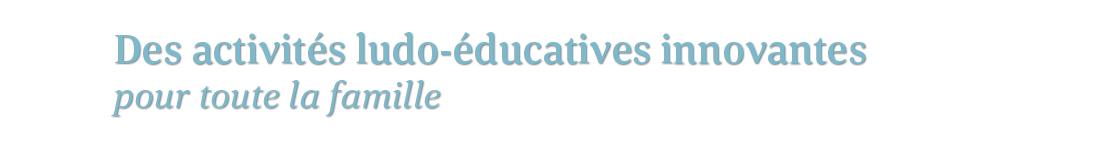 Des activités ludo-éducatives innovantes pour toute la famille